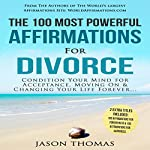 The 100 Most Powerful Affirmations for Divorce: Condition Your Mind for Acceptance, Moving on & Changing Your Life Forever | Jason Thomas