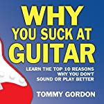 Why You Suck at Guitar: Learn the Top Ten Reasons Why You Don't Sound or Play Better: FMG Modern Music Series | Tommy Gordon