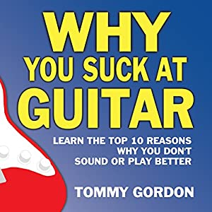 Why You Suck at Guitar: Learn the Top Ten Reasons Why You Don't Sound or Play Better Audiobook