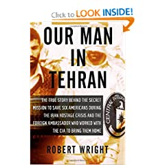 Our Man in Tehran: The True Story Behind the Secret Mission to Save Six Americans during the Iran Hostage... by Robert Wright