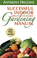 Successful Indoor Organic Vegetable Gardening Manual