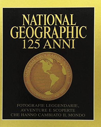 National Geographic. 125 anni. Fotografie leggendarie, avventure e scoperte che hanno cambiato il mondo