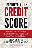 Improve Your Credit Score: How to Remove Negative Items from Your Credit Report and Raise Credit Ratings. Step-by-step Credit Repair Guide.
