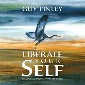 Liberate Your Self: The Courage to Let Go and Live Fearlessly | [Guy Finley]