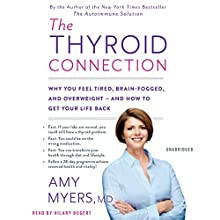 The Thyroid Connection: Why You Feel Tired, Brain-Fogged, and Overweight -- and How to Get Your Life Back Audiobook by Amy Myers Narrated by Hilary Bogart