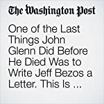 One of the Last Things John Glenn Did Before He Died Was to Write Jeff Bezos a Letter. This Is What It Said. | Christian Davenport