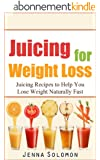 Juicing for Weight Loss:Juicing Recipes to Help You Lose Weight Naturally Fast (juicing for weight loss, juicing recipes, juicing, lose weight naturally fast) (English Edition)