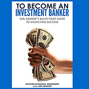 To Become an Investment Banker: Girl Banker's Bullet Point Guide to Highflying Success | [Heather Katsonga-Woodward]