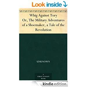 Whig Against Tory Or, The Military Adventures of a Shoemaker, a Tale of the Revolution