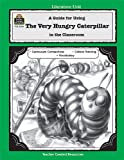 Barbara Shilling The Very Hungry Caterpillar: A Guide for Using in the Classroom (Literature Unit (Teacher Created Materials)) Based on the Book Written by Eric Carle