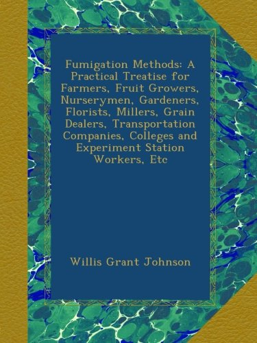 Fumigation Methods: A Practical Treatise for Farmers, Fruit Growers, Nurserymen, Gardeners, Florists, Millers, Grain Dealers, Transportation Companies, Colleges and Experiment Station Workers, Etc PDF