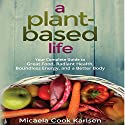 A Plant-Based Life: Your Complete Guide to Great Food, Radiant Health, Boundless Energy, and a Better Body Audiobook by Micaela Cook Karlsen Narrated by Marguerite Gavin
