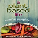 A Plant-Based Life: Your Complete Guide to Great Food, Radiant Health, Boundless Energy, and a Better Body | Micaela Cook Karlsen