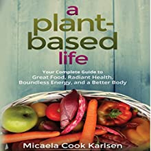 A Plant-Based Life: Your Complete Guide to Great Food, Radiant Health, Boundless Energy, and a Better Body | Livre audio Auteur(s) : Micaela Cook Karlsen Narrateur(s) : Marguerite Gavin