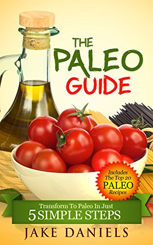 The Paleo Guide & Cookbook: Transform To Paleo In Just 5 Simple Steps by Jake Daniels