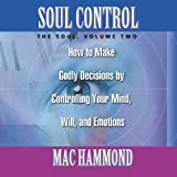 Soul Control Volume Two: Godly Decisions by Controlling Your Mind, Will, and Emotions (vol 2)