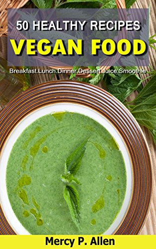 50 Healthy Recipes Vegan Food: Quick and Easy Recipes for Your Health - Breakfast/Lunch/Dinner/Dessert/Juice/Smoothie by Mercy P. Allen