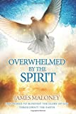 Overwhelmed by the Spirit: Empowered to Manifest the Glory of God Throughout the Earth James Maloney