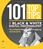 101 Top Tips for Black & White Digital Photography: The Art of Black & White Brought into the Digital Age (101 Photography Tips)