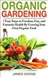 Organic Gardening: 7 Easy Steps to Freedom, Fun, and Fantastic Health By Growing Your Own Organic Food (square foot gardening)