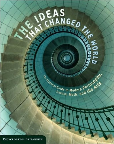 The Ideas That Changed the World: The Essential Guide to Modern Philosophy, Science, Math, and the Arts