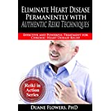 Eliminate Heart Disease Permanently with Authentic Reiki Techniques (Reiki in Action Series Book 2)