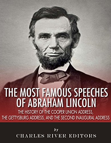 Free Kindle Book : The Most Famous Speeches of Abraham Lincoln: The History of the Cooper Union Address, the Gettysburg Address, and the Second Inaugural Address
