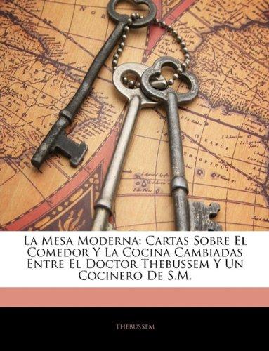 La Mesa Moderna: Cartas Sobre El Comedor Y La Cocina Cambiadas Entre El Doctor Thebussem Y Un Cocinero De S.M. (Spanish Edition) front-906978