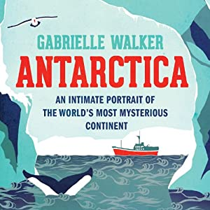 Antarctica: An Intimate Portrait of the World's Most Myserious Continent | [Gabrielle Walker]