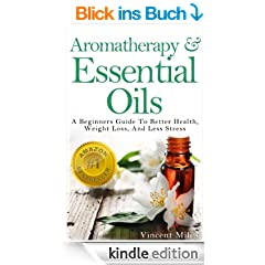 Aromatherapy And Essential Oils: A Beginners Guide To Better Health, Weight Loss, And Less Stress (Stress Busters,Stress Solutions, Aromatherapy Kindle ... Management Advice Book 1) (English Edition)