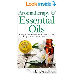 Aromatherapy And Essential Oils: A Beginners Guide To Better Health, Weight Loss, And Less Stress (Stress Busters,Stress Solutions, Aromatherapy Kindle Books, Stress Management Advice Book 1) [Kindle Edition]