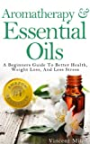 Aromatherapy And Essential Oils: A Beginners Guide To Better Health, Weight Loss, And Less Stress (Stress Busters, Stress Management Techniques, Stress Solutions, Aromatherapy Kindle Books)