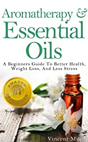Aromatherapy: And Essential Oils: A Beginners Guide To Better Health, Weight Loss, And Less Stress