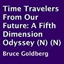 Time Travelers from Our Future: A Fifth Dimension Odyssey (       UNABRIDGED) by Bruce Goldberg Narrated by Steve Sherwood