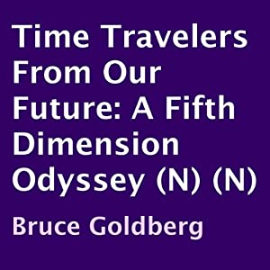 Time Travelers from Our Future: A Fifth Dimension Odyssey | [Bruce Goldberg]