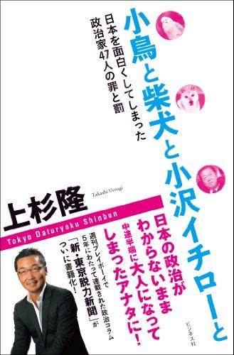 小鳥と柴犬と小沢イチローと ー日本を面白くしてしまった政治家47人の罪と罰