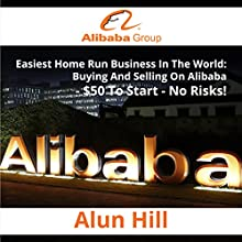 Easiest Home Run Business in the World: Buying and Selling on Alibaba, $50 to Start, No Risks! Audiobook by Alun Hill Narrated by Kelly Rhodes