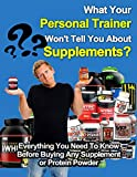 What Your Personal Trainer Wont Tell You About Supplements: Everything You Need To Know Before Buying Any Supplement or Protein Powder (Training supplements, ... powder, protein shake, gainers, creatine)