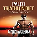 Paleo Triathlon Diet: Make Your Body the Ultimate Performance Machine Audiobook by Mariana Correa Narrated by Kyle Pruzina