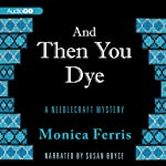 And Then You Dye: A Needlecraft Mystery, Book 16 (       UNABRIDGED) by Monica Ferris Narrated by Susan Boyce
