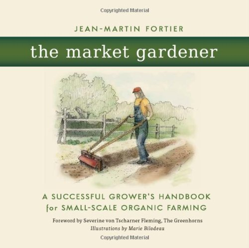 The Market Gardener: A Successful Growers Handbook for Small-Scale Organic Farming
