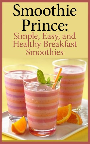 Smoothie Prince: Simple, Easy, and Healthy Breakfast Smoothies by Smoothie Prince