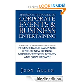 The Executive's Guide to Corporate Events and Business Entertaining: How to Choose and Use Corporate Functions to Increase Brand Awareness, Develop New ... Nurture Customer Loyalty and Drive Growth