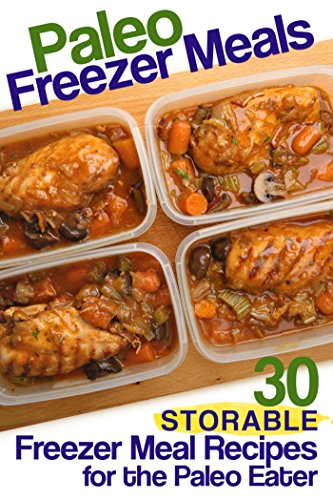 Paleo Freezer Meals: 30 Storable Freezer Meal Recipes for the Paleo Eater by Susan Reynolds