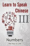 Learn to Speak Chinese III: Numbers the Key to Life (An Overview of Numbers, Time, and Money featuring Chinese Characters, PinYin, and English Dialogues)