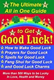 The Ultimate All in One Guide to Get Good Luck! How to Make Good Luck, Prayers for Good Luck, Spells for Good Luck, Feng Shui for Good Luck, and Good Luck Charms (English Edition)