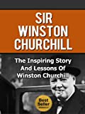 Sir Winston Churchill - The Inspiring Story And Lessons Of Winston Churchill (Biography, World War II, Leadership, Autobiography)