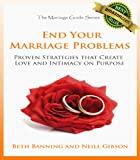 End Your Marriage Problems: Proven Strategies that Create Love and Intimacy on Purpose (The Marriage Guide Series)