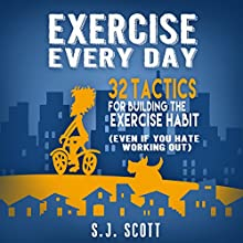 Exercise Every Day: 32 Tactics for Building the Exercise Habit (       UNABRIDGED) by S.J. Scott Narrated by Greg Zarcone