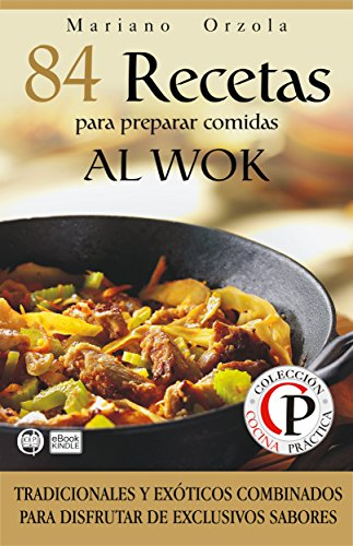 84 RECETAS PARA PREPARAR COMIDAS AL WOK: Tradicionales y exóticos combinados para disfrutar de exclusivos sabores (Colección Cocina Práctica nº 24) (Spanish Edition) by Mariano Orzola